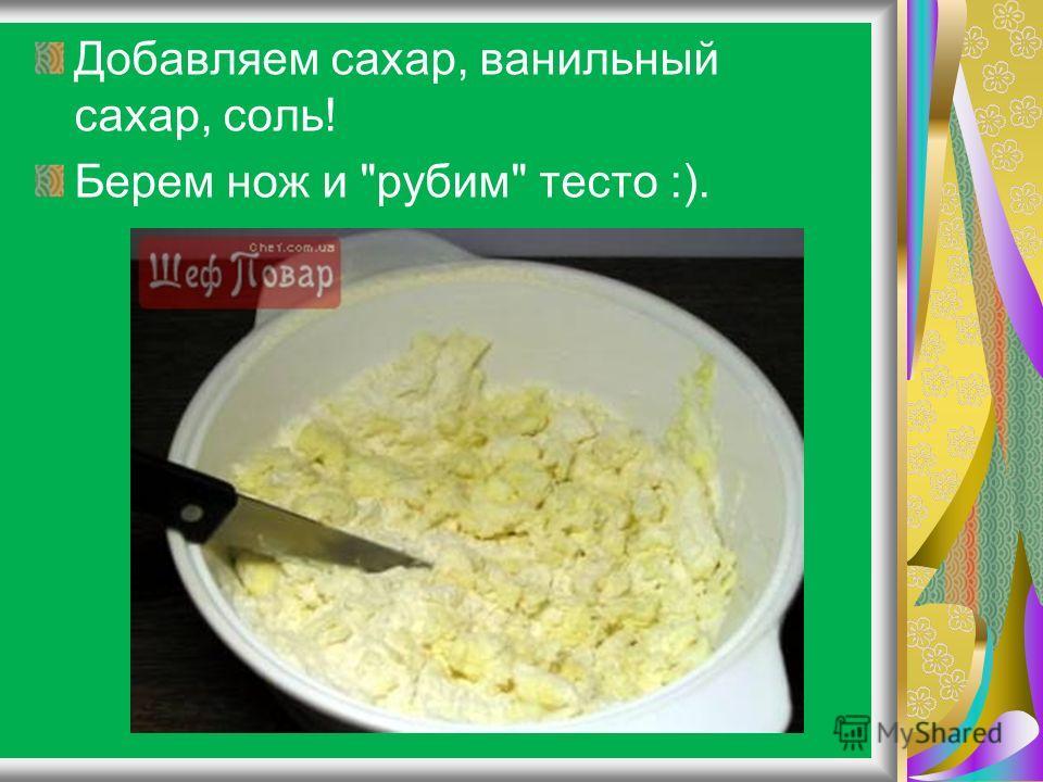 Добавляем сахар, ванильный сахар, соль! Берем нож и рубим тесто :).