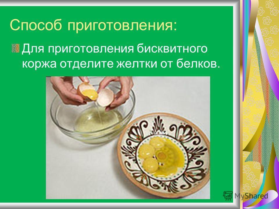 Способ приготовления: Для приготовления бисквитного коржа отделите желтки от белков.