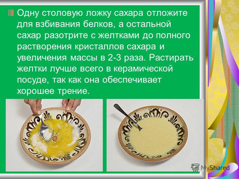 Одну столовую ложку сахара отложите для взбивания белков, а остальной сахар разотрите с желтками до полного растворения кристаллов сахара и увеличения массы в 2-3 раза. Растирать желтки лучше всего в керамической посуде, так как она обеспечивает хоро