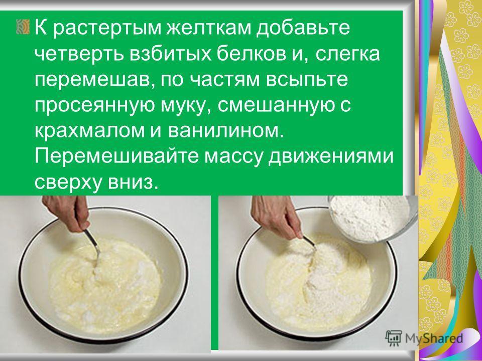 К растертым желткам добавьте четверть взбитых белков и, слегка перемешав, по частям всыпьте просеянную муку, смешанную с крахмалом и ванилином. Перемешивайте массу движениями сверху вниз.