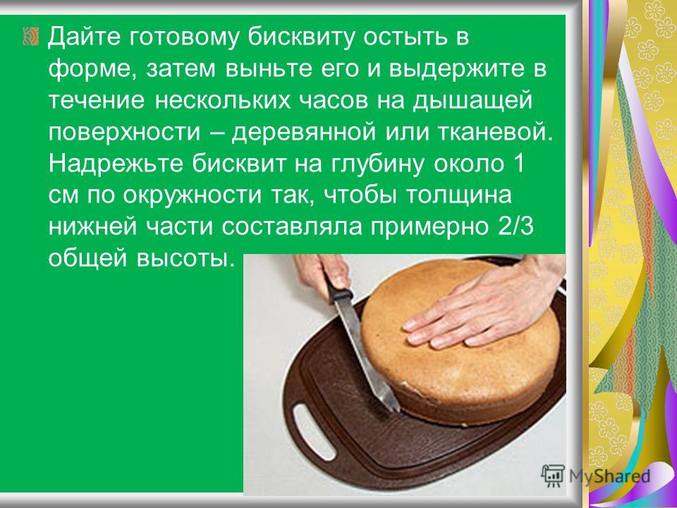 Дайте готовому бисквиту остыть в форме, затем выньте его и выдержите в течение нескольких часов на дышащей поверхности – деревянной или тканевой. Надрежьте бисквит на глубину около 1 см по окружности так, чтобы толщина нижней части составляла примерн