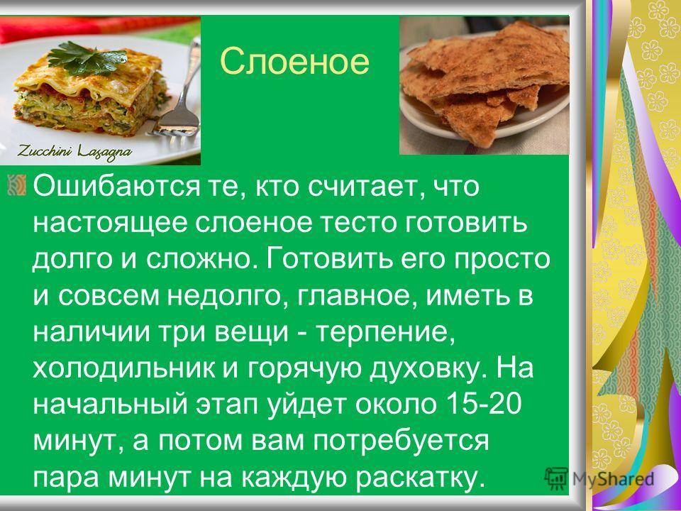 Слоеное Ошибаются те, кто считает, что настоящее слоеное тесто готовить долго и сложно. Готовить его просто и совсем недолго, главное, иметь в наличии три вещи - терпение, холодильник и горячую духовку. На начальный этап уйдет около 15-20 минут, а по