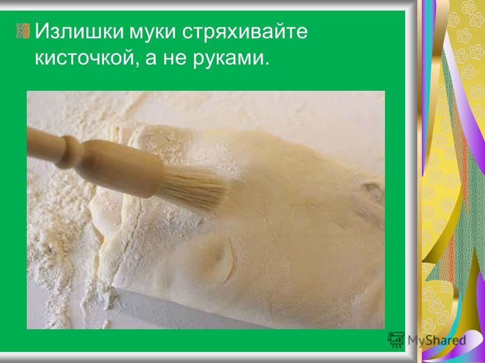 Излишки муки стряхивайте кисточкой, а не руками.