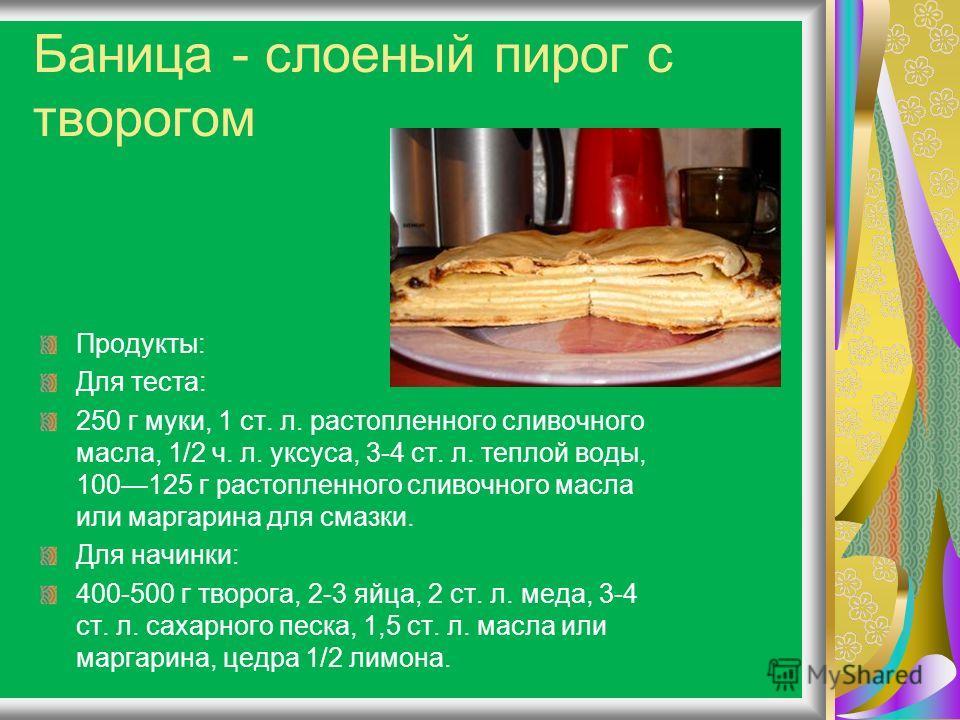 Баница - слоеный пирог с творогом Продукты: Для теста: 250 г муки, 1 ст. л. растопленного сливочного масла, 1/2 ч. л. уксуса, 3-4 ст. л. теплой воды, 100125 г растопленного сливочного масла или маргарина для смазки. Для начинки: 400-500 г творога, 2-