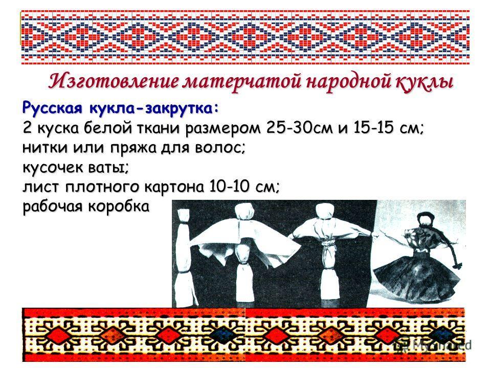 Изготовление матерчатой народной куклы Русская кукла-закрутка: 2 куска белой ткани размером 25-30см и 15-15 см; нитки или пряжа для волос; кусочек ваты; лист плотного картона 10-10 см; рабочая коробка