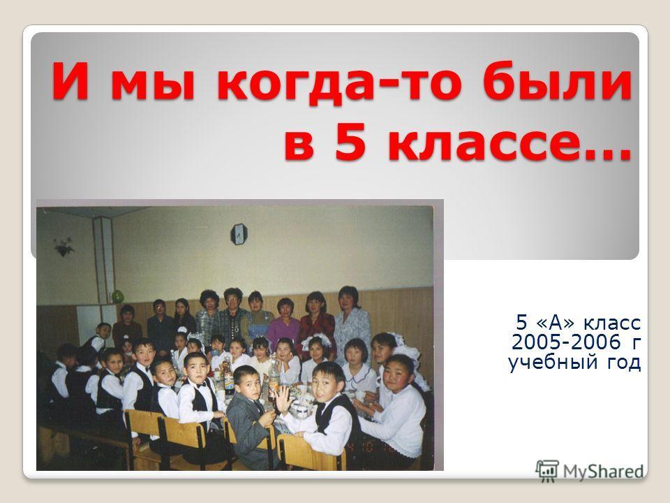 И мы когда-то были в 5 классе… 5 «А» класс 2005-2006 г учебный год