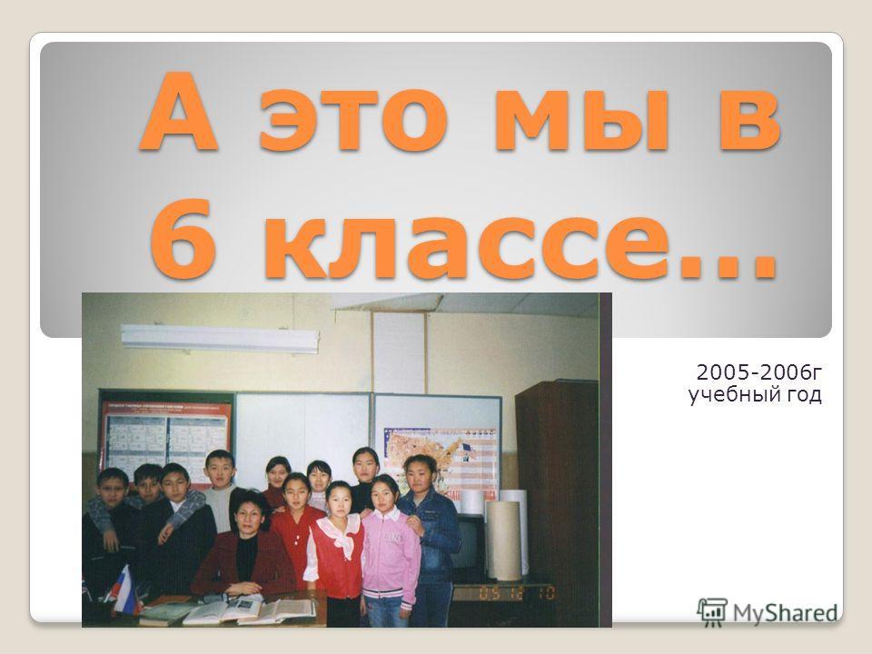 А это мы в 6 классе… 2005-2006г учебный год