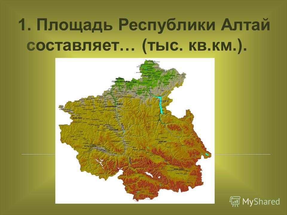1. Площадь Республики Алтай составляет… (тыс. кв.км.).