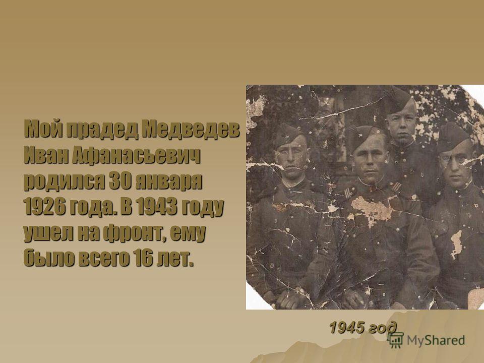Мой прадед Медведев Иван Афанасьевич родился 30 января 1926 года. В 1943 году ушел на фронт, ему было всего 16 лет. Мой прадед Медведев Иван Афанасьевич родился 30 января 1926 года. В 1943 году ушел на фронт, ему было всего 16 лет. 1945 год