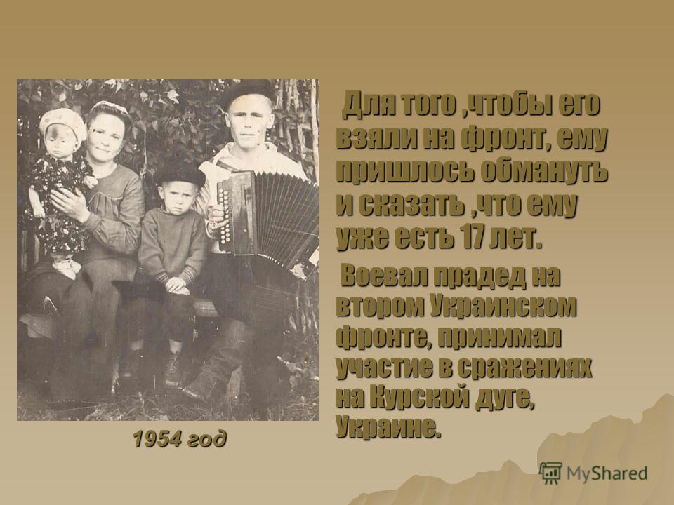 Для того,чтобы его взяли на фронт, ему пришлось обмануть и сказать,что ему уже есть 17 лет. Для того,чтобы его взяли на фронт, ему пришлось обмануть и сказать,что ему уже есть 17 лет. Воевал прадед на втором Украинском фронте, принимал участие в сраж