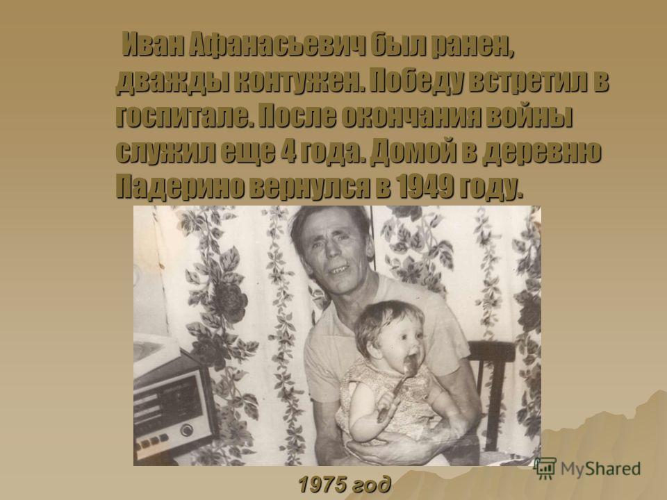 Иван Афанасьевич был ранен, дважды контужен. Победу встретил в госпитале. После окончания войны служил еще 4 года. Домой в деревню Падерино вернулся в 1949 году. Иван Афанасьевич был ранен, дважды контужен. Победу встретил в госпитале. После окончани