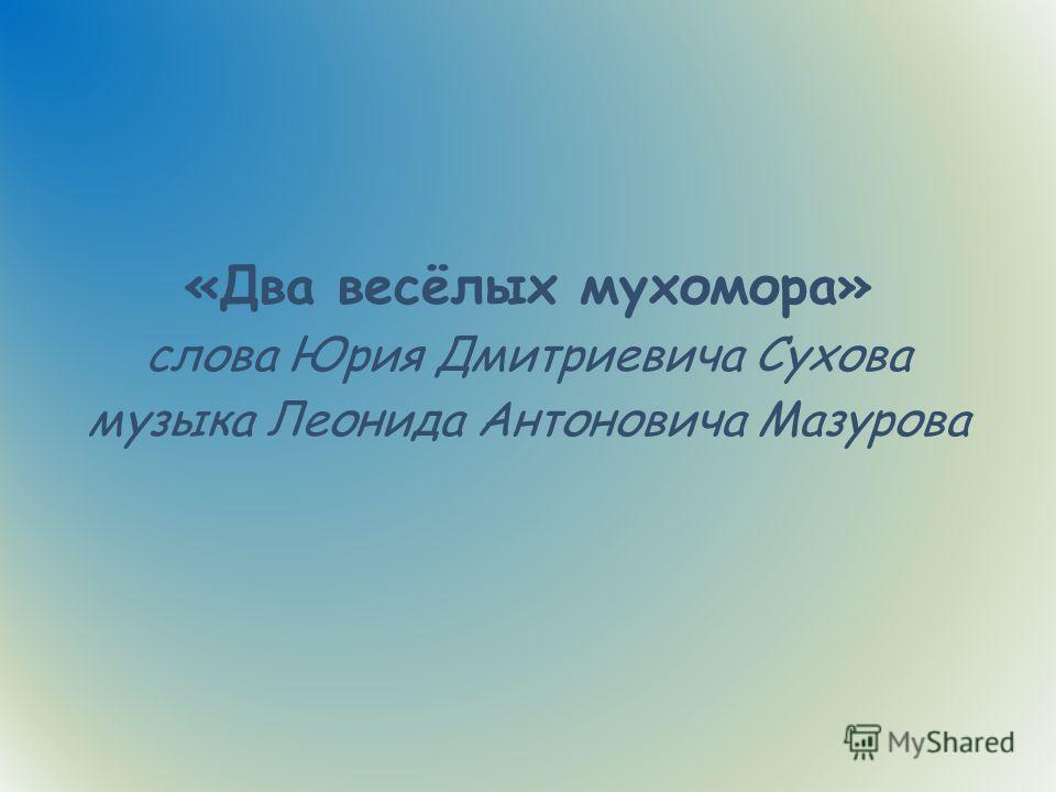 «Два весёлых мухомора» слова Юрия Дмитриевича Сухова музыка Леонида Антоновича Мазурова