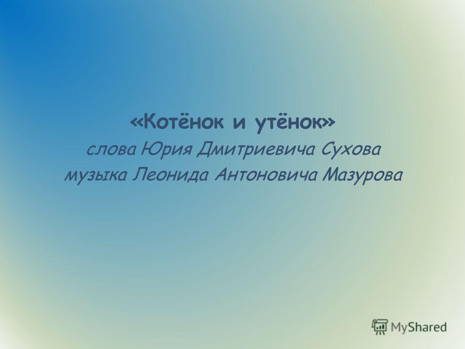 «Котёнок и утёнок» слова Юрия Дмитриевича Сухова музыка Леонида Антоновича Мазурова
