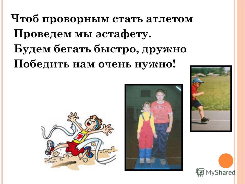 Чтоб проворным стать атлетом Проведем мы эстафету. Будем бегать быстро, дружно Победить нам очень нужно!