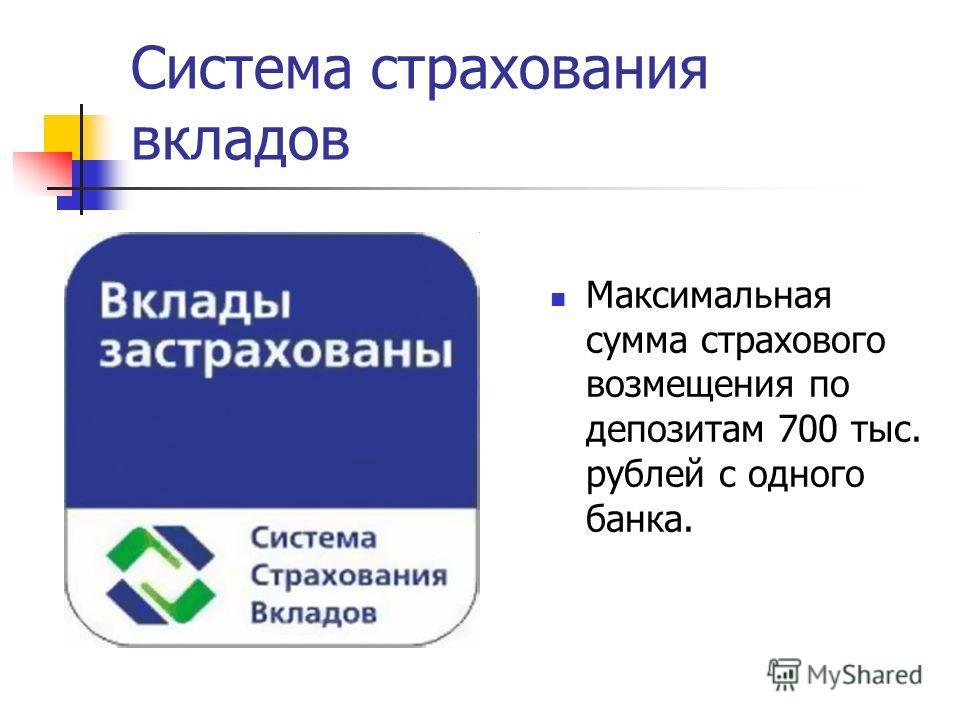 Система страхования вкладов Максимальная сумма страхового возмещения по депозитам 700 тыс. рублей с одного банка.