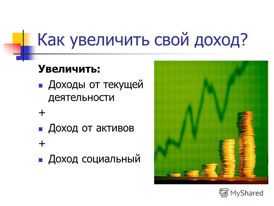 Как увеличить свой доход? Увеличить: Доходы от текущей деятельности + Доход от активов + Доход социальный