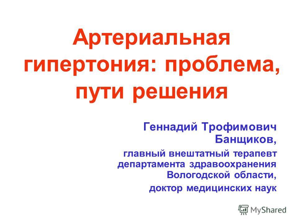 Артериальная гипертония: проблема, пути решения Геннадий Трофимович Банщиков, главный внештатный терапевт департамента здравоохранения Вологодской области, доктор медицинских наук