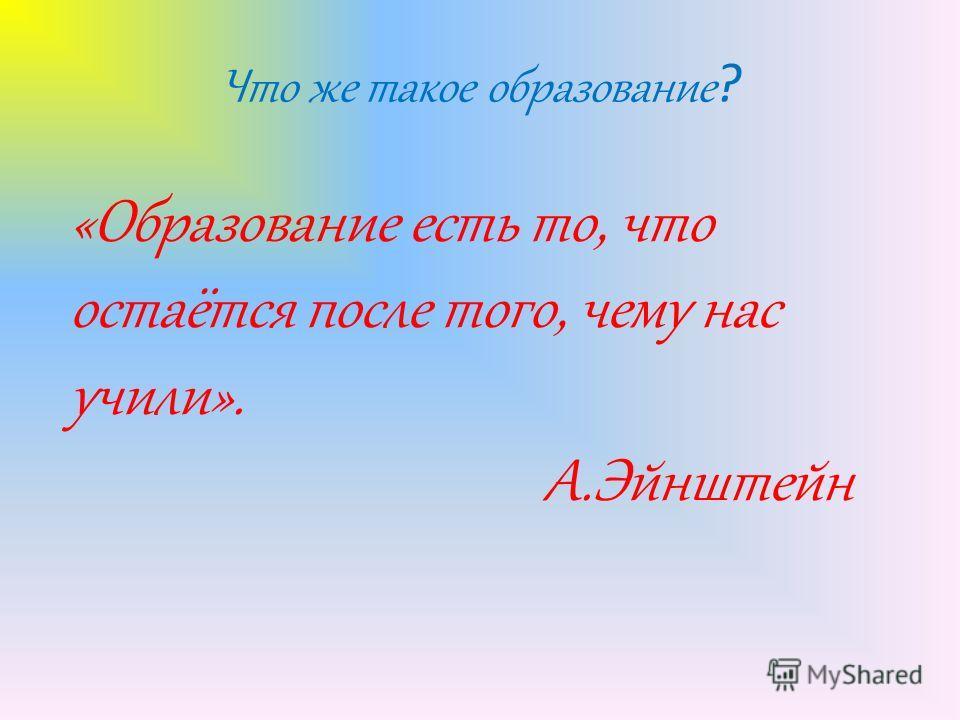 Что же такое образование ? «Образование есть то, что остаётся после того, чему нас учили». А.Эйнштейн