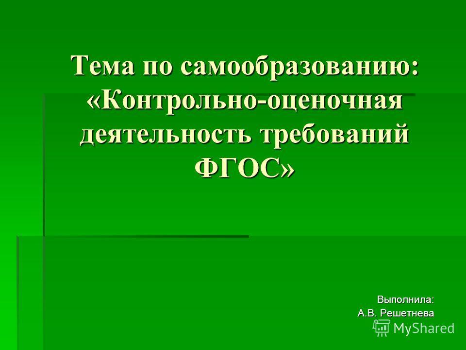 Тема по самообразованию: «Контрольно-оценочная деятельность требований ФГОС» Выполнила: А.В. Решетнева