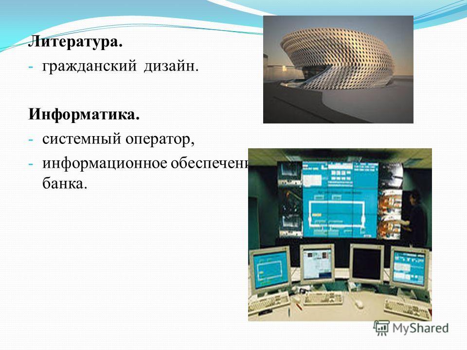 Литература. - гражданский дизайн. Информатика. - системный оператор, - информационное обеспечение банка.