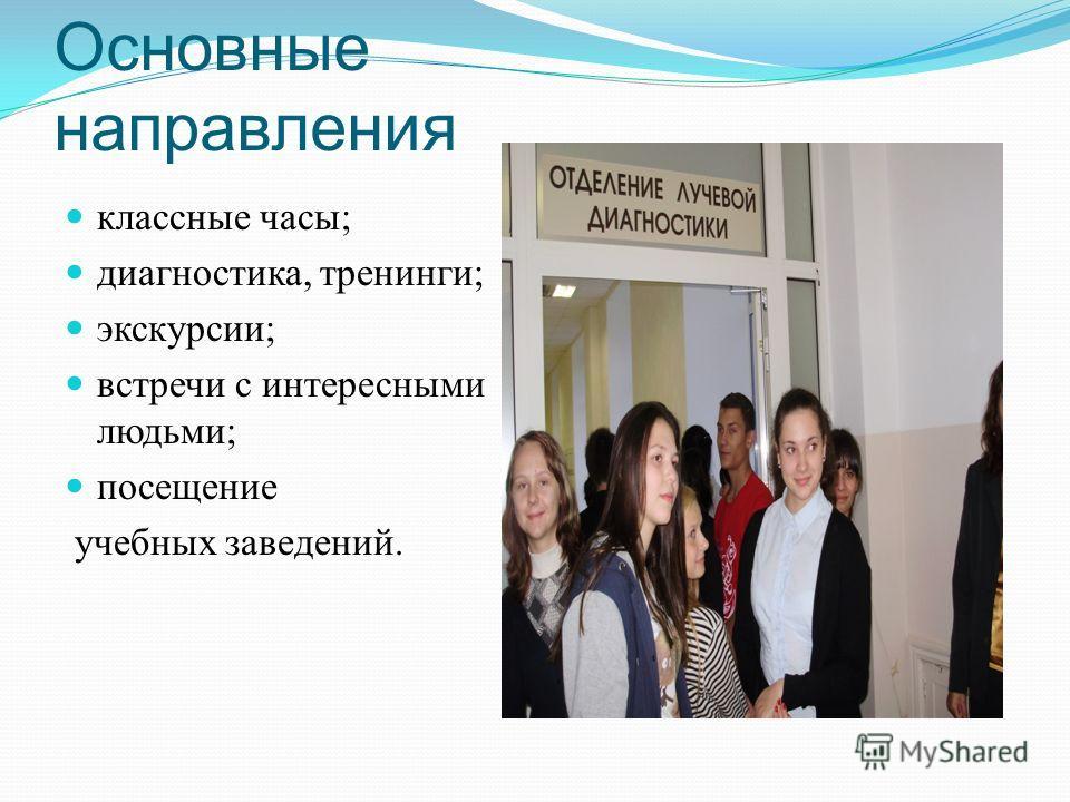 Основные направления классные часы; диагностика, тренинги; экскурсии; встречи с интересными людьми; посещение учебных заведений.