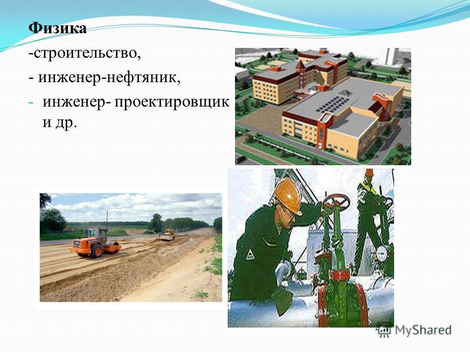 Физика -строительство, - инженер-нефтяник, - инженер- проектировщик и др.