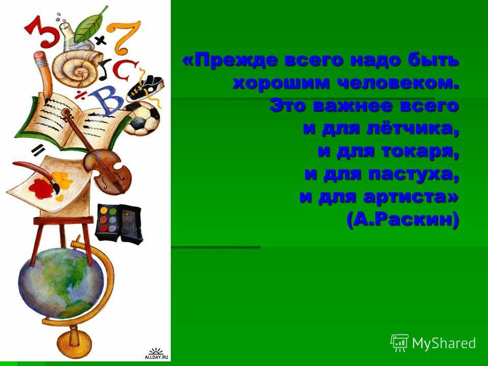 «Прежде всего надо быть хорошим человеком. Это важнее всего и для лётчика, и для токаря, и для пастуха, и для артиста» (А.Раскин) «Прежде всего надо быть хорошим человеком. Это важнее всего и для лётчика, и для токаря, и для пастуха, и для артиста» (