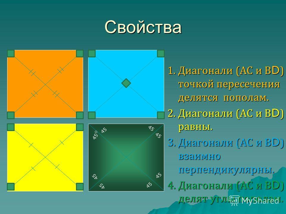 Свойства 1. Диагонали (АС и В D ) точкой пересечения делятся пополам. 2. Диагонали (АС и В D ) равны. 3. Диагонали (АС и В D ) взаимно перпендикулярны. 4. Диагонали (АС и В D ) делят углы пополам. 45 О