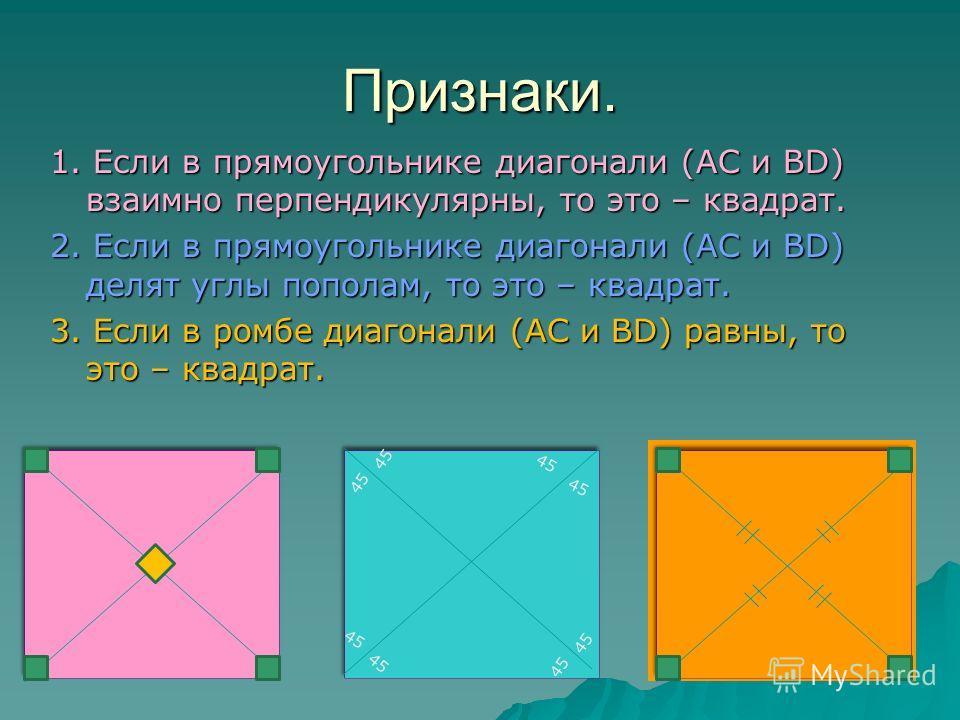 Признаки. 1. Если в прямоугольнике диагонали (АС и ВD) взаимно перпендикулярны, то это – квадрат. 2. Если в прямоугольнике диагонали (АС и ВD) делят углы пополам, то это – квадрат. 3. Если в ромбе диагонали (АС и ВD) равны, то это – квадрат. 45