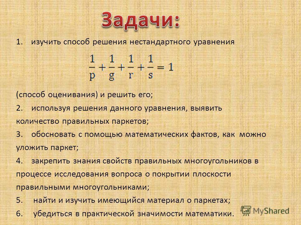 1.изучить способ решения нестандартного уравнения (способ оценивания) и решить его; 2. используя решения данного уравнения, выявить количество правильных паркетов; 3. обосновать с помощью математических фактов, как можно уложить паркет; 4. закрепить