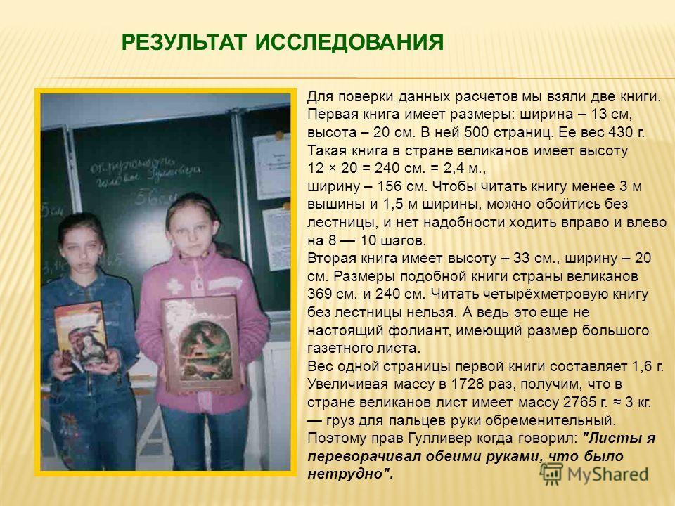 Для поверки данных расчетов мы взяли две книги. Первая книга имеет размеры: ширина – 13 см, высота – 20 см. В ней 500 страниц. Ее вес 430 г. Такая книга в стране великанов имеет высоту 12 × 20 = 240 см. = 2,4 м., ширину – 156 см. Чтобы читать книгу м