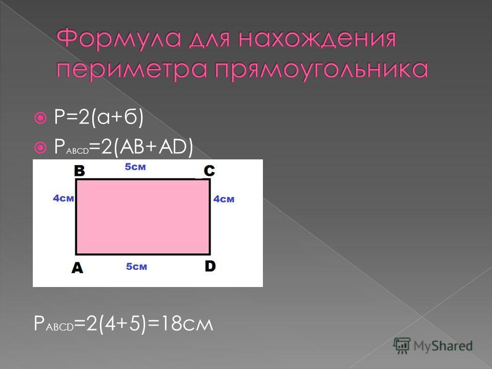 Р=2(а+б) P ABCD =2(AB+AD) P ABCD =2(4+5)=18см