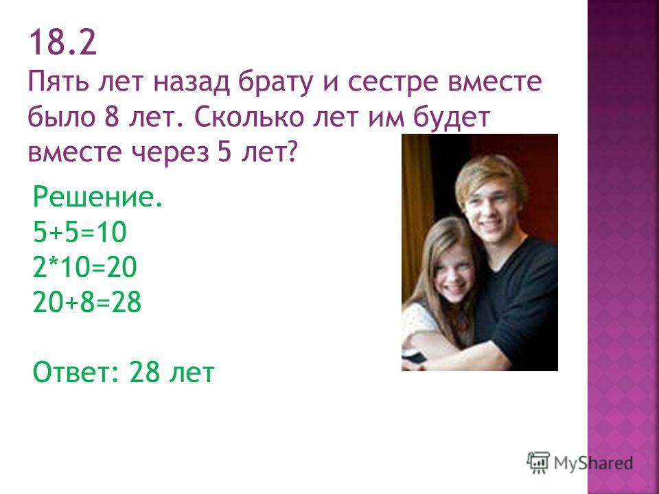 18.2 Пять лет назад брату и сестре вместе было 8 лет. Сколько лет им будет вместе через 5 лет? Решение. 5+5=10 2*10=20 20+8=28 Ответ: 28 лет