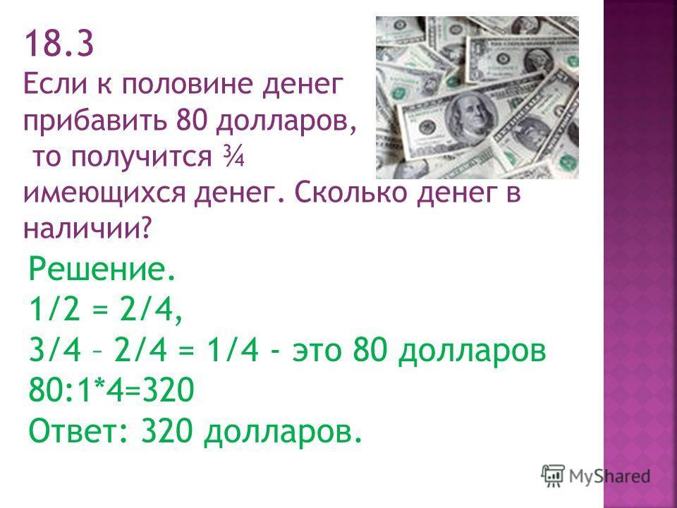 18.3 Если к половине денег прибавить 80 долларов, то получится ¾ имеющихся денег. Сколько денег в наличии? Решение. 1/2 = 2/4, 3/4 – 2/4 = 1/4 - это 80 долларов 80:1*4=320 Ответ: 320 долларов.