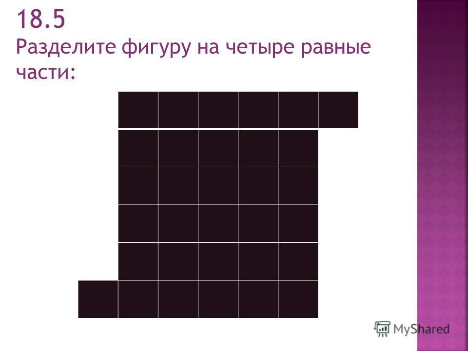 18.5 Разделите фигуру на четыре равные части: