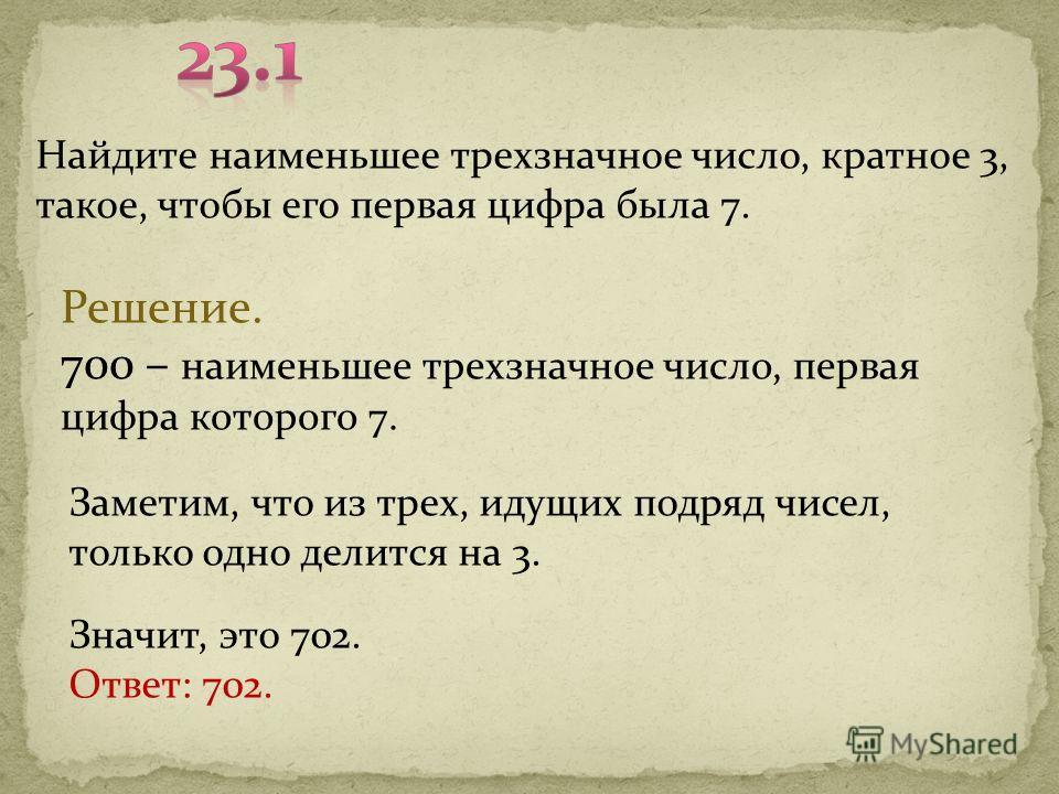 Найдите наименьшее трехзначное число, кратное 3, такое, чтобы его первая цифра была 7. Решение. 700 – наименьшее трехзначное число, первая цифра которого 7. Заметим, что из трех, идущих подряд чисел, только одно делится на 3. Значит, это 702. Ответ: