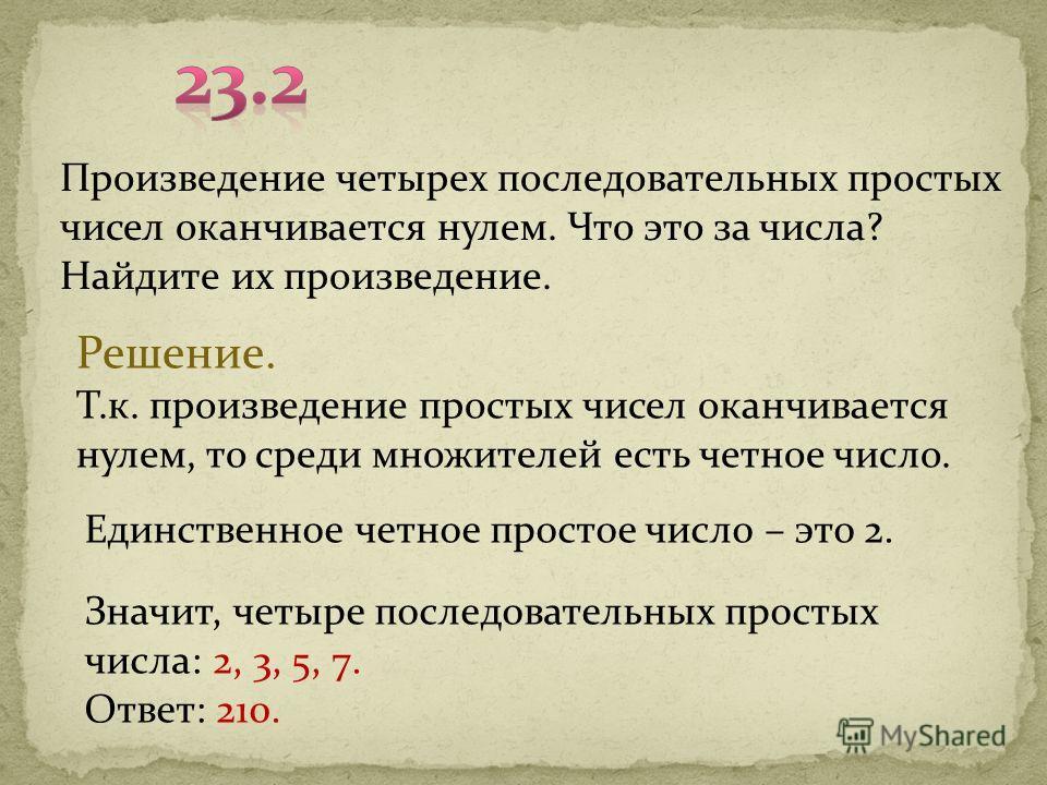 Произведение четырех последовательных простых чисел оканчивается нулем. Что это за числа? Найдите их произведение. Решение. Т.к. произведение простых чисел оканчивается нулем, то среди множителей есть четное число. Единственное четное простое число –