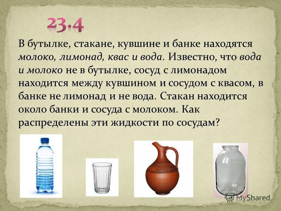 В бутылке, стакане, кувшине и банке находятся молоко, лимонад, квас и вода. Известно, что вода и молоко не в бутылке, сосуд с лимонадом находится между кувшином и сосудом с квасом, в банке не лимонад и не вода. Стакан находится около банки и сосуда с