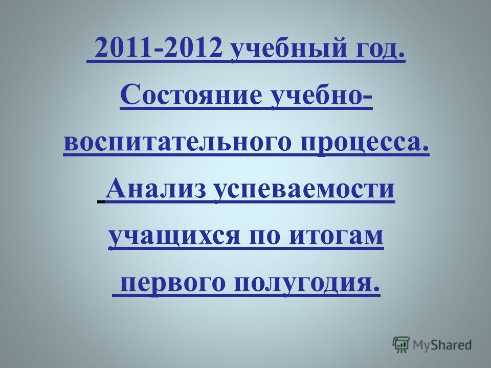 2011-2012 учебный год. Состояние учебно- воспитательного процесса. Анализ успеваемости учащихся по итогам первого полугодия.