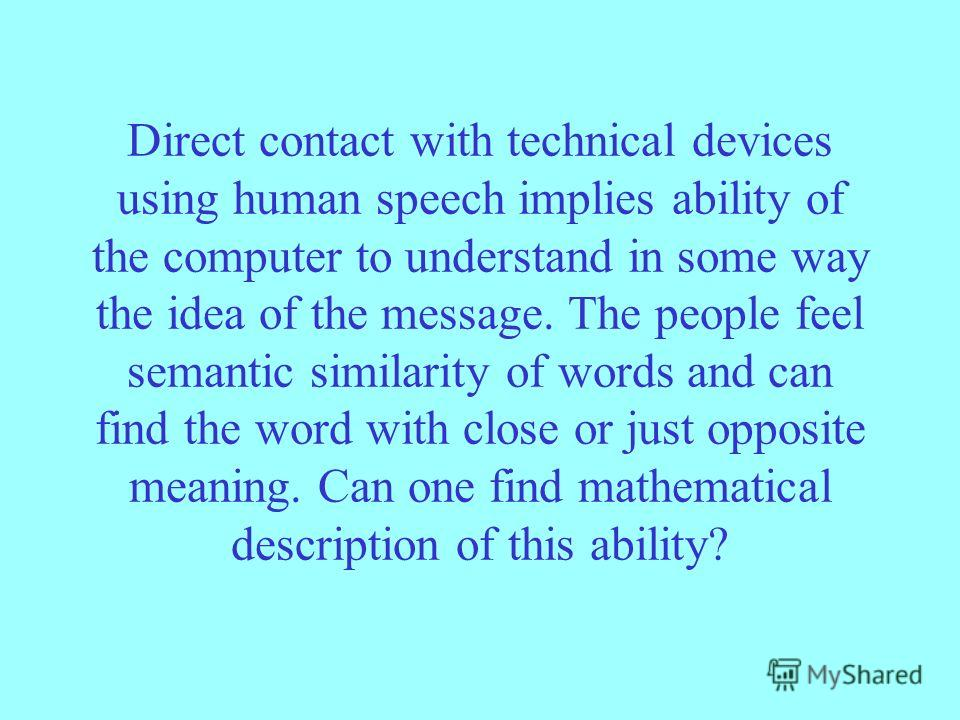 Direct contact with technical devices using human speech implies ability of the computer to understand in some way the idea of the message. The people feel semantic similarity of words and can find the word with close or just opposite meaning. Can on