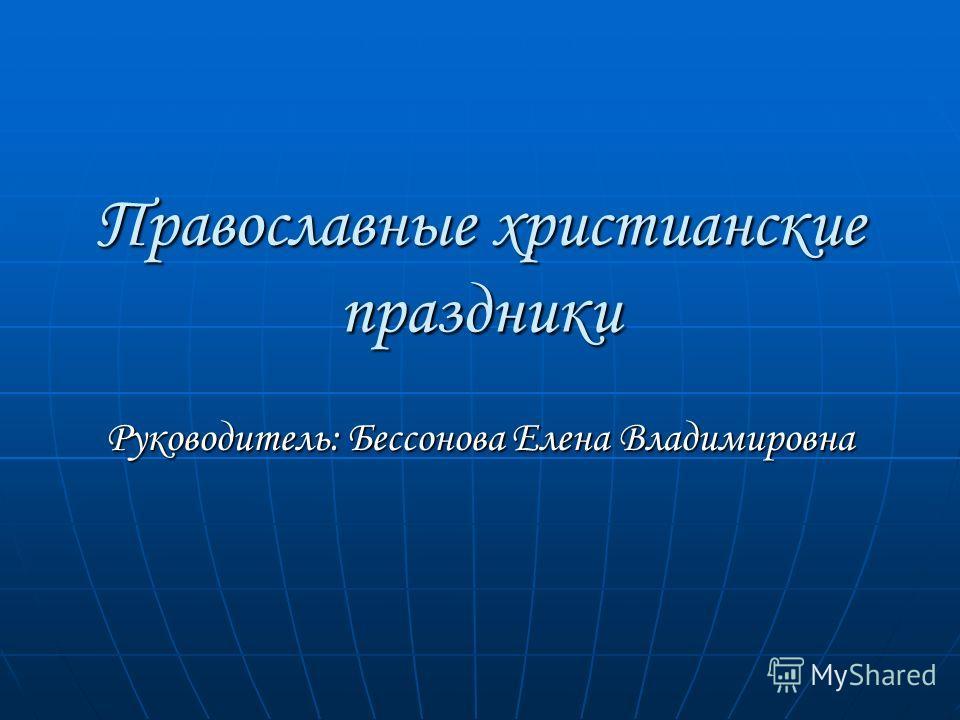 Православные христианские праздники Руководитель: Бессонова Елена Владимировна