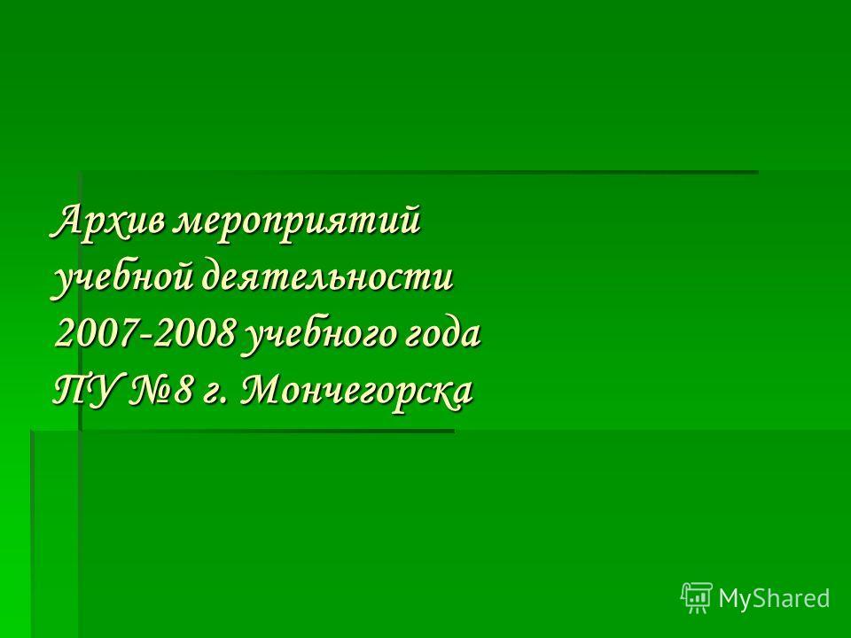 Архив мероприятий учебной деятельности 2007-2008 учебного года ПУ 8 г. Мончегорска
