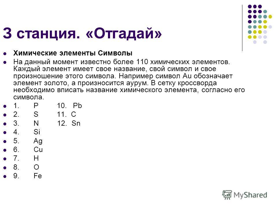 З станция. «Отгадай» Химические элементы Символы На данный момент известно более 110 химических элементов. Каждый элемент имеет свое название, свой символ и свое произношение этого символа. Например символ Au обозначает элемент золото, а произносится