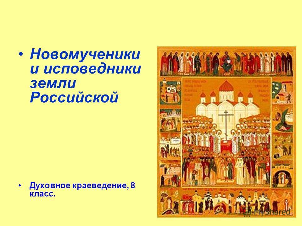 Новомученики и исповедники земли Российской Духовное краеведение, 8 класс.