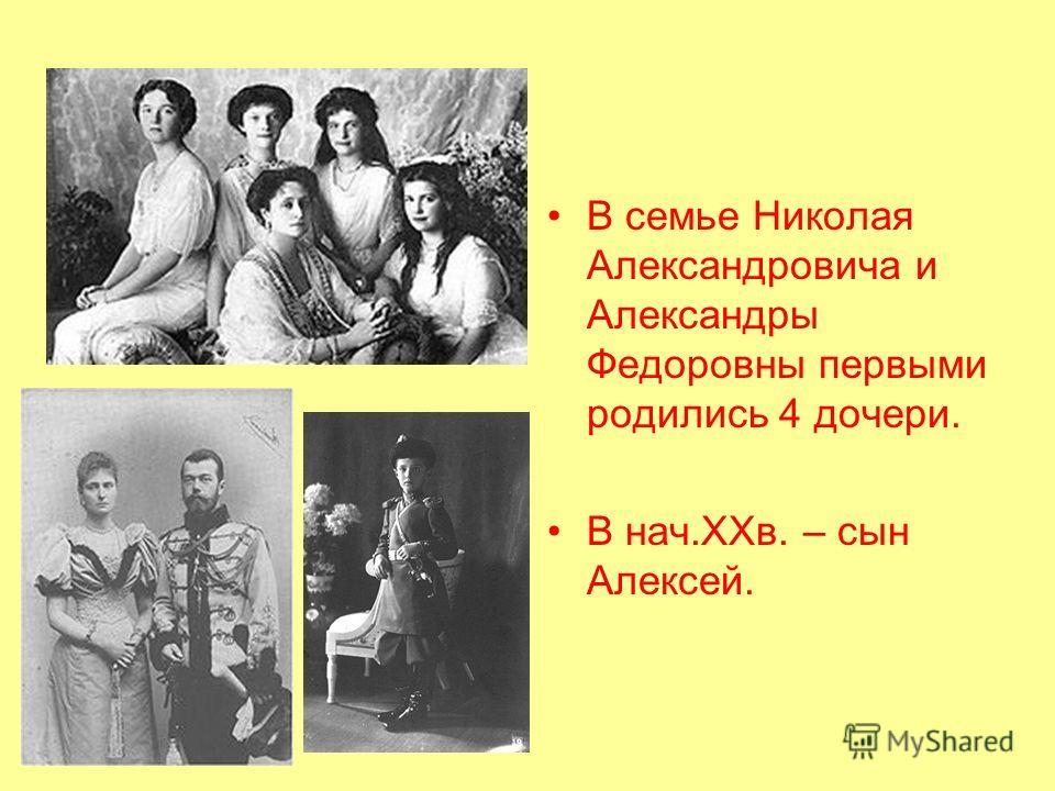 В семье Николая Александровича и Александры Федоровны первыми родились 4 дочери. В нач.XXв. – сын Алексей.