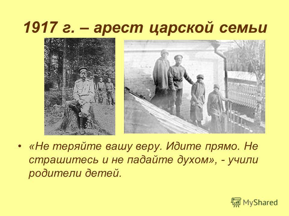 1917 г. – арест царской семьи «Не теряйте вашу веру. Идите прямо. Не страшитесь и не падайте духом», - учили родители детей.