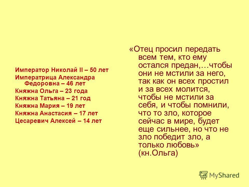 Император Николай II – 50 лет Императрица Александра Федоровна – 46 лет Княжна Ольга – 23 года Княжна Татьяна – 21 год Княжна Мария – 19 лет Княжна Анастасия – 17 лет Цесаревич Алексей – 14 лет «Отец просил передать всем тем, кто ему остался предан,…
