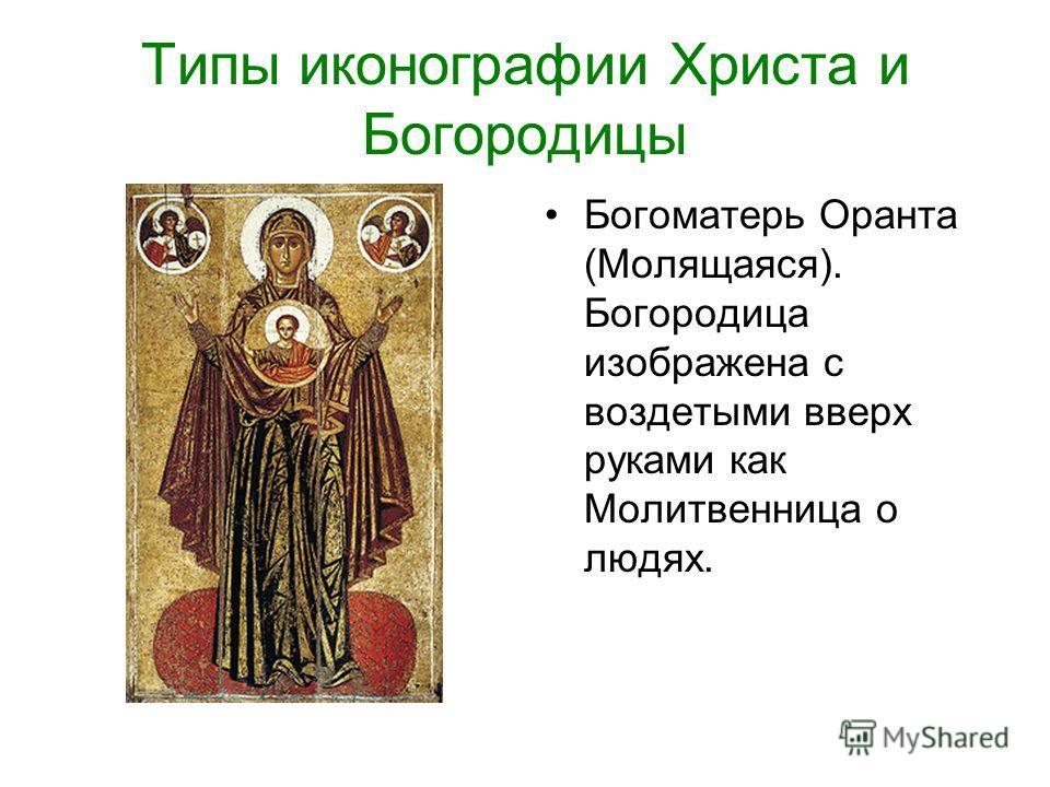 Типы иконографии Христа и Богородицы Богоматерь Оранта (Молящаяся). Богородица изображена с воздетыми вверх руками как Молитвенница о людях.
