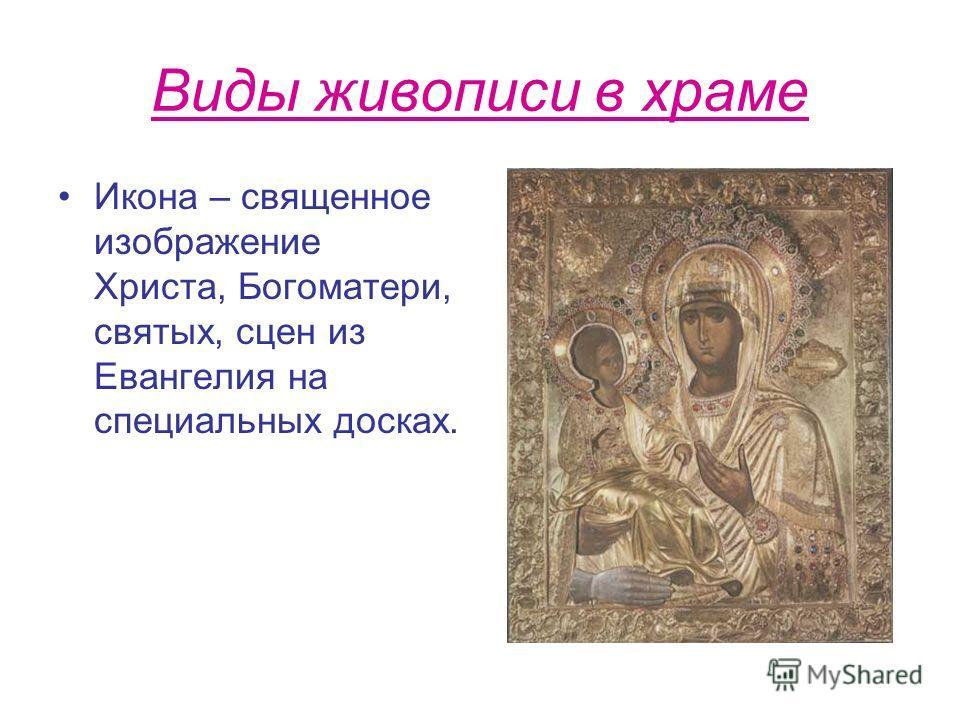 Виды живописи в храме Икона – священное изображение Христа, Богоматери, святых, сцен из Евангелия на специальных досках.