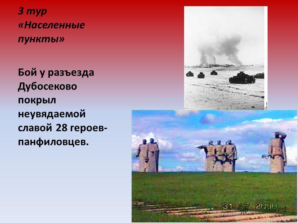 3 тур «Населенные пункты» Бой у разъезда Дубосеково покрыл неувядаемой славой 28 героев- панфиловцев.